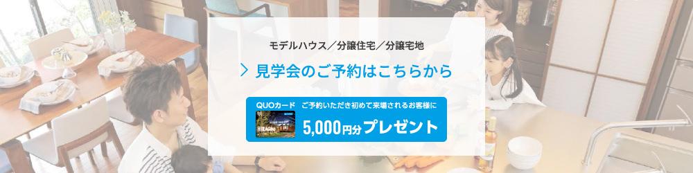 モデルハウス/分譲住宅/分譲宅地 見学会のご予約はこちらから ご予約いただき初めて来場されるお客様にQUOカード1000円分プレゼント